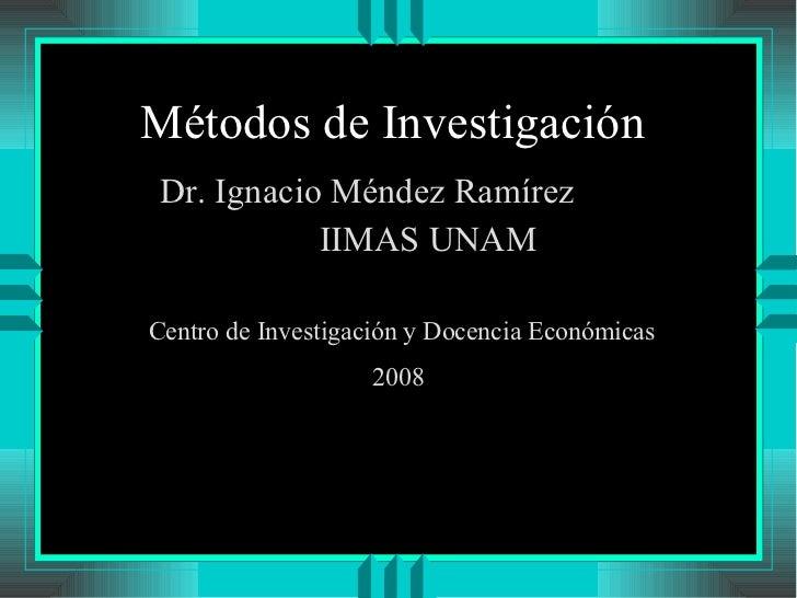 Métodos de Investigación  <ul><li>Dr. Ignacio Méndez Ramírez </li></ul><ul><li>IIMAS UNAM </li></ul>Centro de Investigació...