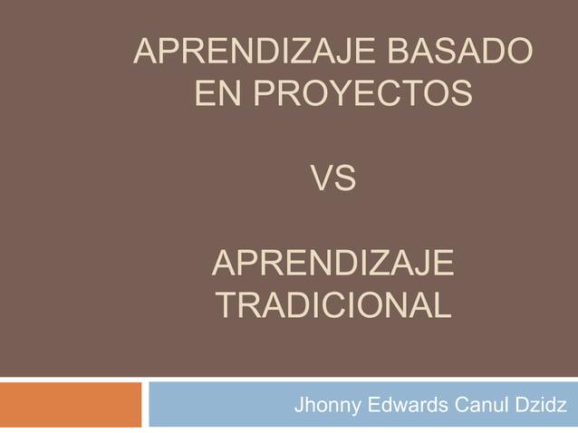 APRENDIZAJE BASADO EN PROYECTOS VS APRENDIZAJE TRADICIONAL Jhonny Edwards Canul Dzidz