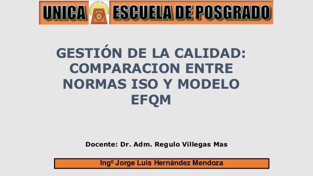 Docente: Dr. Adm. Regulo Villegas Mas GESTIÓN DE LA CALIDAD: COMPARACION ENTRE NORMAS ISO Y MODELO EFQM Ingº Jorge Luis He...