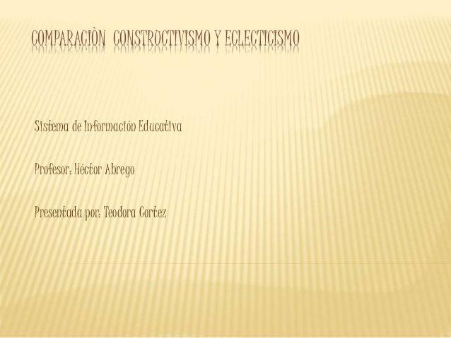 COMPARACIÒN CONSTRUCTIVISMO Y ECLECTICISMO Sistema de Información Educativa Profesor: Héctor Abrego Presentada por: Teodor...