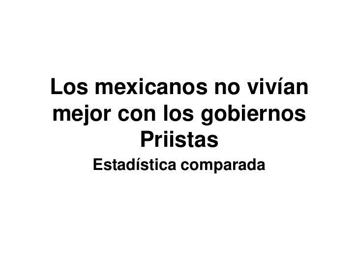 Los mexicanos no vivían mejor con los gobiernos Priistas<br />Estadística comparada<br />