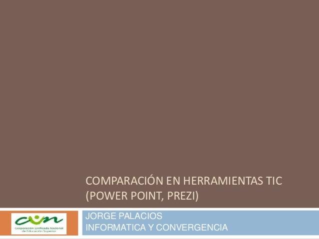 COMPARACIÓN EN HERRAMIENTAS TIC (POWER POINT, PREZI) JORGE PALACIOS INFORMATICA Y CONVERGENCIA
