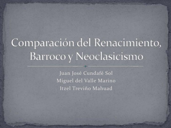 Juan José Cundafé Sol<br />Miguel del Valle Marino<br />Itzel Treviño Mahuad<br />Comparación del Renacimiento, Barroco y ...