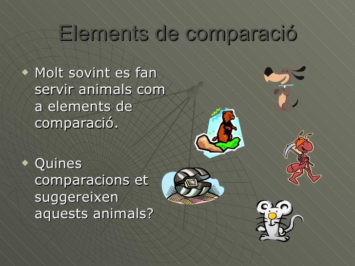 Elements de comparació <ul><li>Molt sovint es fan servir animals com a elements de comparació.  </li></ul><ul><li>Quines c...