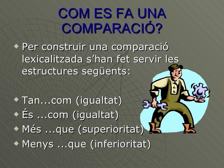 COM ES FA UNA COMPARACIÓ? <ul><li>Per construir una comparació lexicalitzada s'han fet servir les estructures següents:  <...