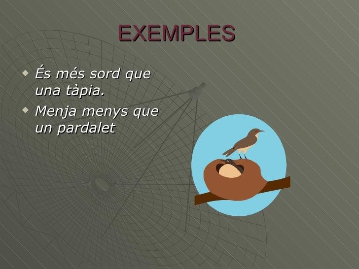 EXEMPLES  <ul><li>És més sord que una tàpia. </li></ul><ul><li>Menja menys que un pardalet </li></ul>