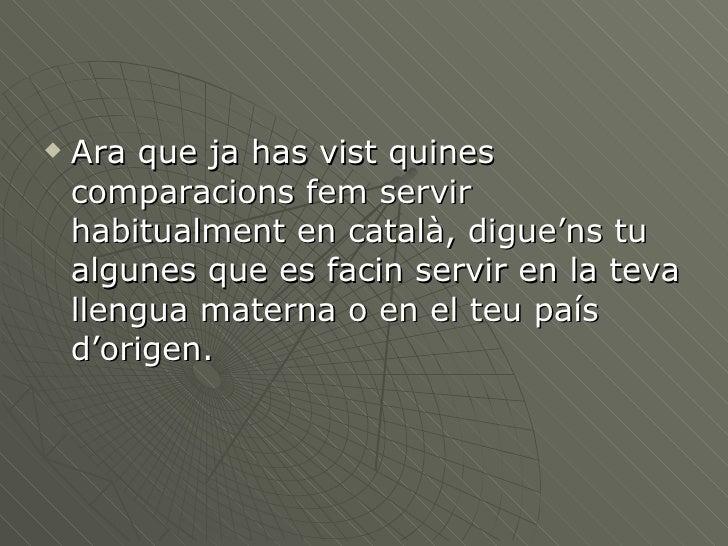 <ul><li>Ara que ja has vist quines comparacions fem servir habitualment en català, digue'ns tu algunes que es facin servir...