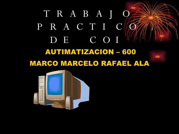 TRABAJO PRACTICO DE COI <ul><li>AUTIMATIZACION – 600 </li></ul><ul><li>MARCO MARCELO RAFAEL ALA </li></ul>