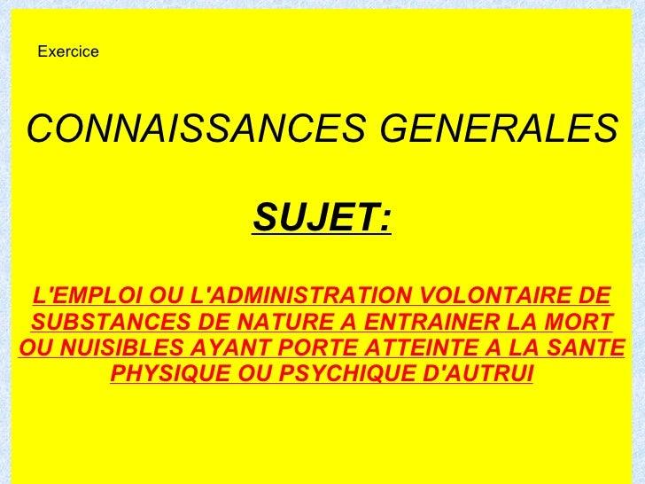 CONNAISSANCES GENERALES SUJET: L'EMPLOI OU L'ADMINISTRATION VOLONTAIRE DE SUBSTANCES DE NATURE A ENTRAINER LA MORT OU NUIS...