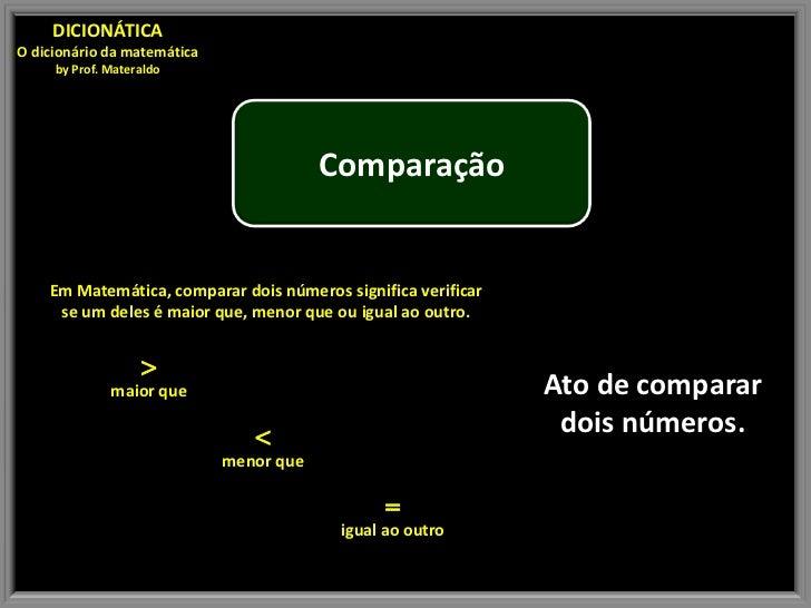 DICIONÁTICAO dicionário da matemática     by Prof. Materaldo                                         Comparação    Em Mate...