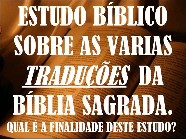ESTUDO BÍBLICO SOBRE AS VARIAS TRADUÇÕES DA BÍBLIA SAGRADA.  QUAL É A FINALIDADE DESTE ESTUDO?