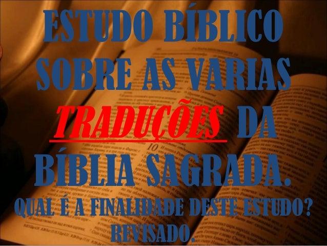 ESTUDO BÍBLICO SOBRE AS VARIAS TRADUÇÕES DA BÍBLIA SAGRADA. QUAL É A FINALIDADE DESTE ESTUDO? REVISADO.