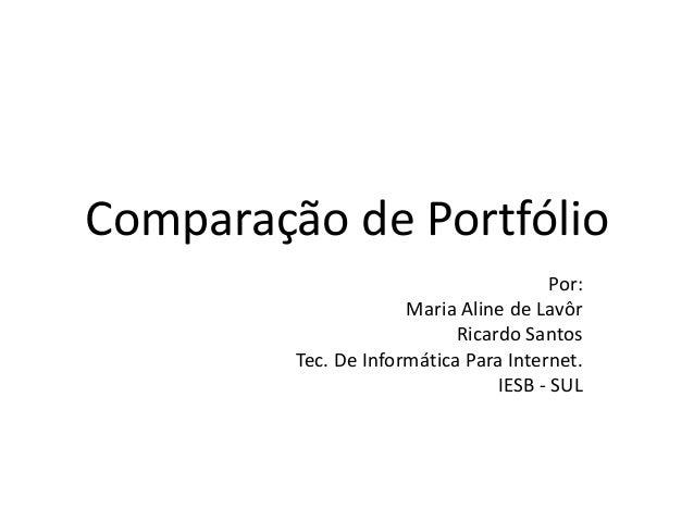 Comparação de Portfólio Por: Maria Aline de Lavôr Ricardo Santos Tec. De Informática Para Internet. IESB - SUL