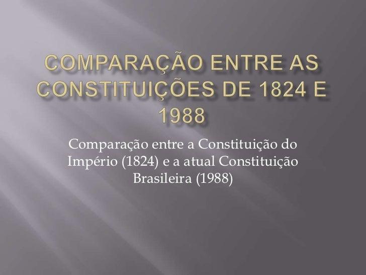 Comparação entre a Constituição doImpério (1824) e a atual Constituição          Brasileira (1988)