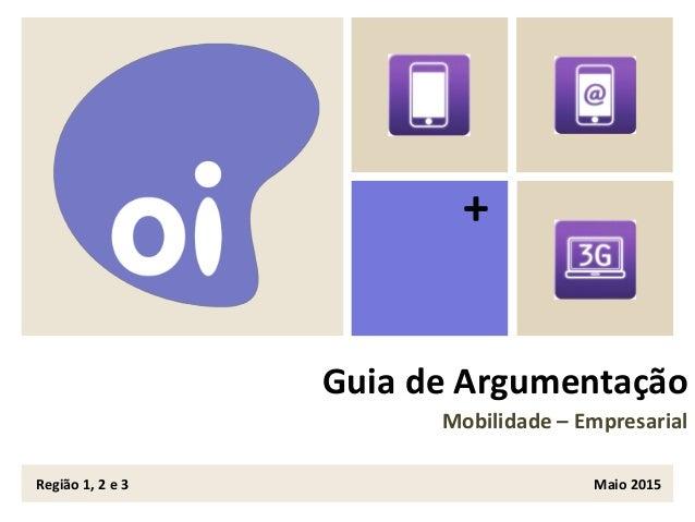+ Guia de Argumentação Mobilidade – Empresarial Região 1, 2 e 3 Maio 2015