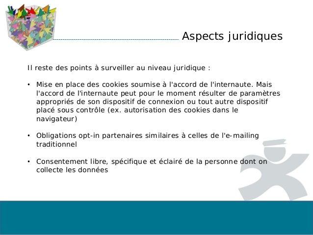 Aspects juridiques Il reste des points à surveiller au niveau juridique : • Mise en place des cookies soumise à l'accord d...