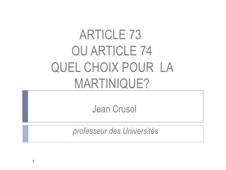 ARTICLE 73        OU ARTICLE 74     QUEL CHOIX POUR LA        MARTINIQUE?             Jean Crusol         professeur des U...