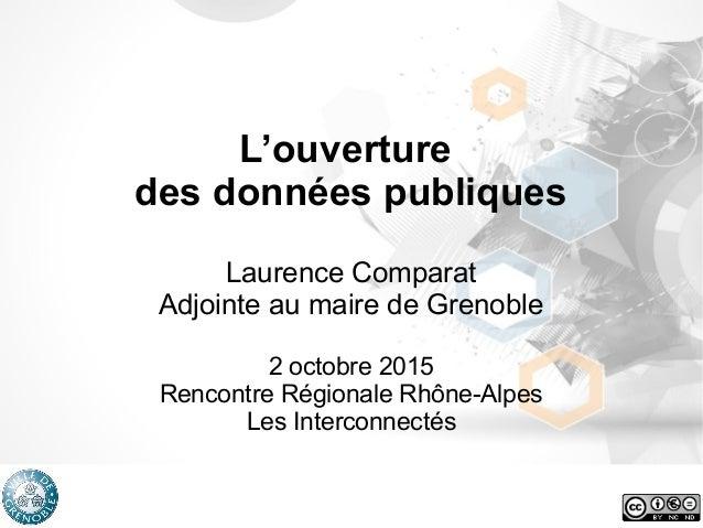 L'ouverture des données publiques Laurence Comparat Adjointe au maire de Grenoble 2 octobre 2015 Rencontre Régionale Rhône...