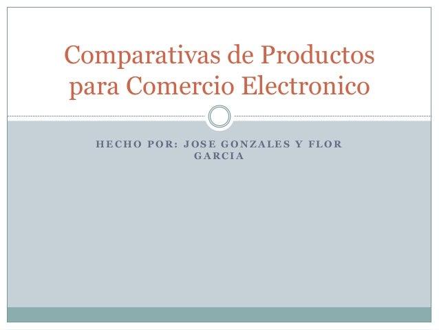 H E C H O P O R : J O S E G O N Z A L E S Y F L O R G A R C I A Comparativas de Productos para Comercio Electronico