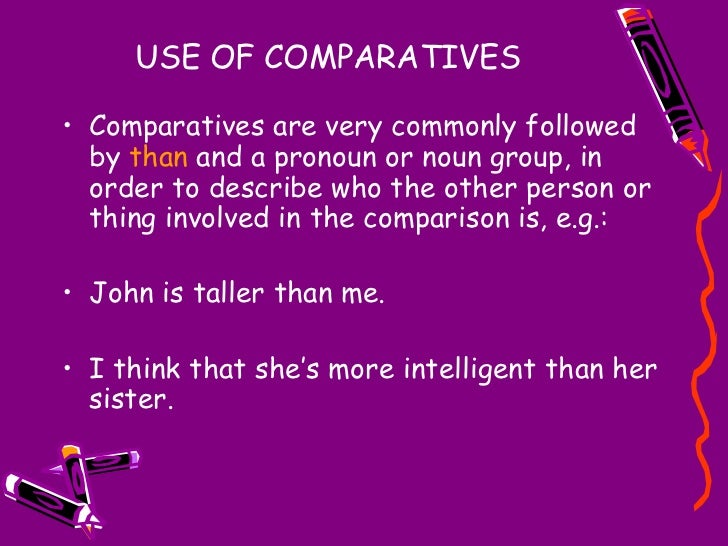 USE OF COMPARATIVES <ul><li>Comparatives are very commonly followed by  than  and a pronoun or noun group, in order to des...