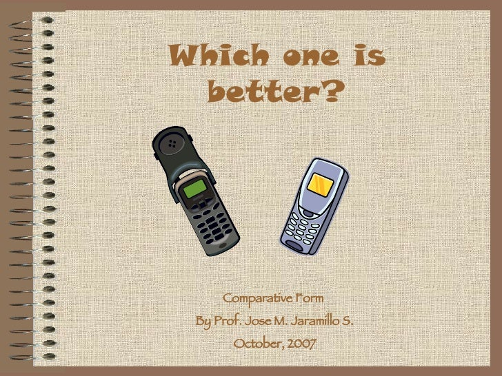 Which one is better? Comparative Form  By Prof. Jose M. Jaramillo S. October, 2007