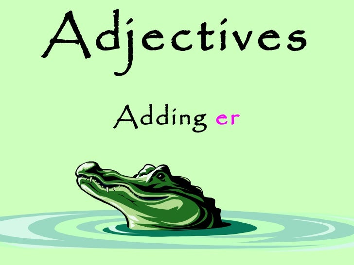 Adjectives Adding  er