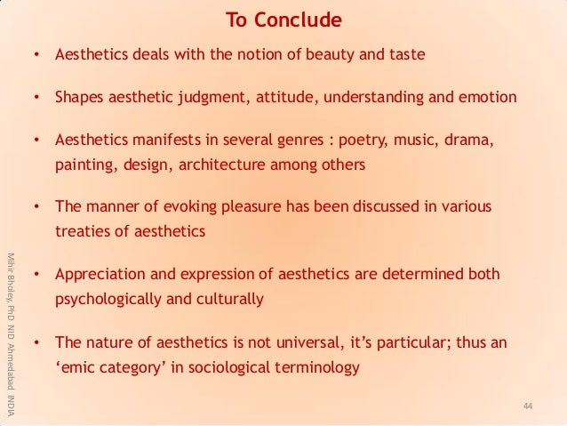 To Conclude • Aesthetics deals with the notion of beauty and taste • Shapes aesthetic judgment, attitude, understanding an...
