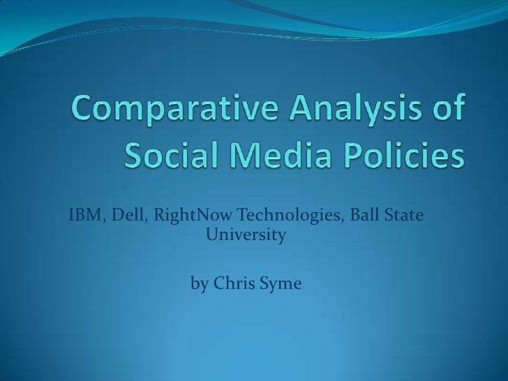 Comparative Analysis of Social Media Policies<br />IBM, Dell, RightNow Technologies, Ball State University<br />by Chris S...