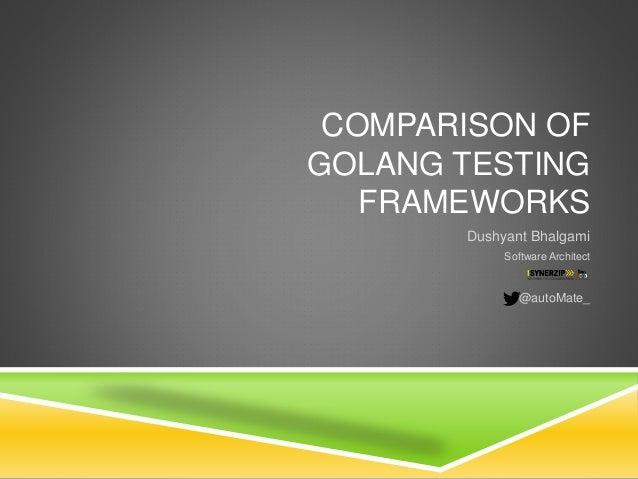 COMPARISON OF GOLANG TESTING FRAMEWORKS Dushyant Bhalgami Software Architect @autoMate_