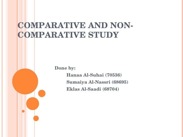 Done by: Hanaa Al-Suhai (70536) Sumaiya Al-Nassri (68695) Eklas Al-Saadi (68704) COMPARATIVE AND NON-COMPARATIVE STUDY