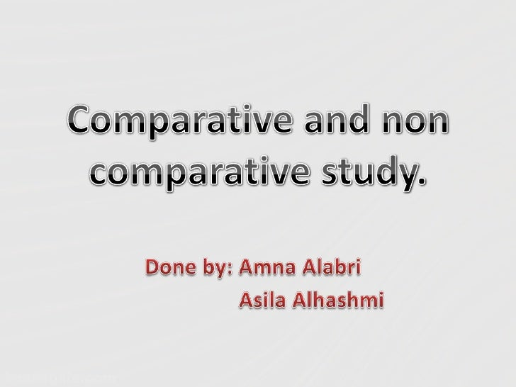 Comparative and non comparative study.<br />Done by: AmnaAlabri<br />AsilaAlhashmi<br />
