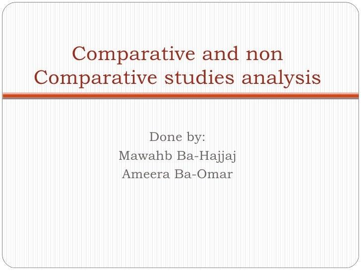 Done by: Mawahb Ba-Hajjaj Ameera Ba-Omar Comparative and non Comparative studies analysis