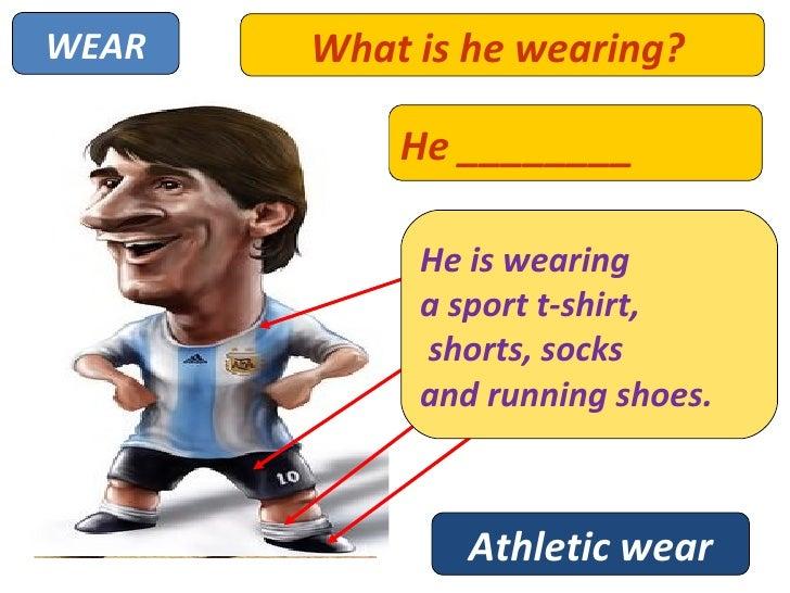 WEAR   What is he wearing?           He ________                    A SPORT T-SHIRT            He is wearing            a ...