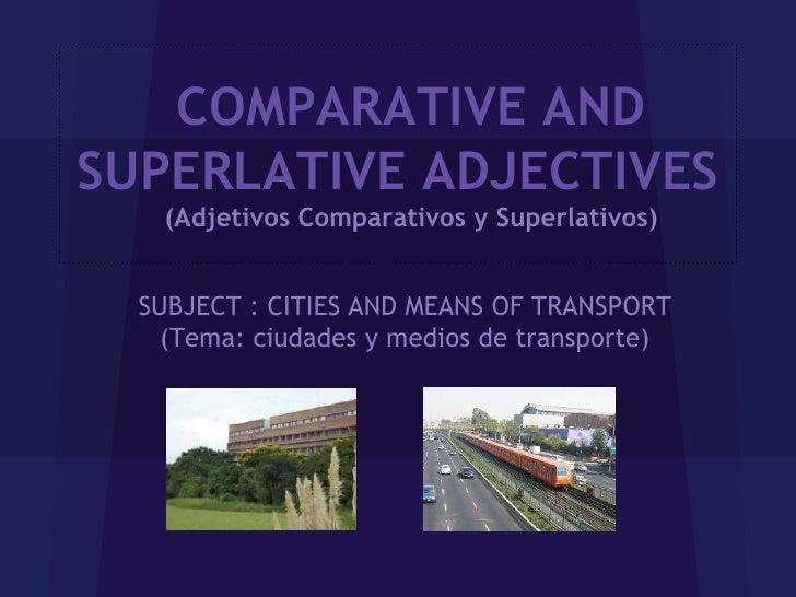 COMPARATIVE ANDSUPERLATIVE ADJECTIVES    (Adjetivos Comparativos y Superlativos)  SUBJECT : CITIES AND MEANS OF TRANSPORT ...