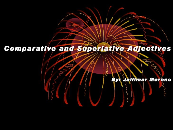 Comparative and Superlative Adjectives By: Jailimar Moreno