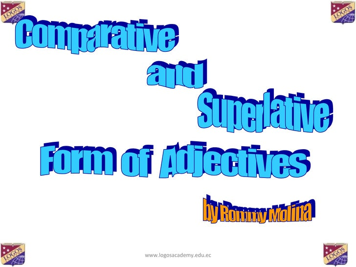 Comparative  and  Superlative Form  of  Adjectives by Rommy Molina www.logosacademy.edu.ec