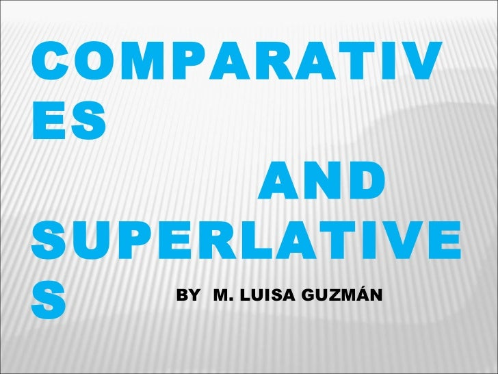 COMPARATIVES  AND SUPERLATIVES BY  M. LUISA GUZMÁN