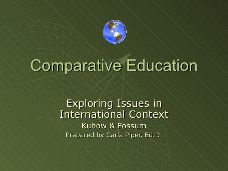 Comparative Education Exploring Issues in International Context Kubow & Fossum Prepared by Carla Piper, Ed.D.
