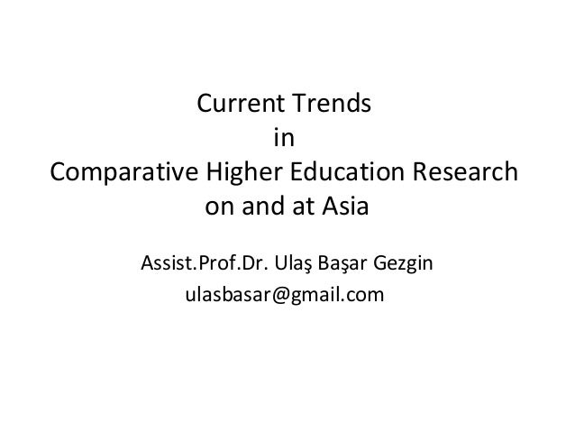 Current Trends                 inComparative Higher Education Research            on and at Asia       Assist.Prof.Dr. Ula...
