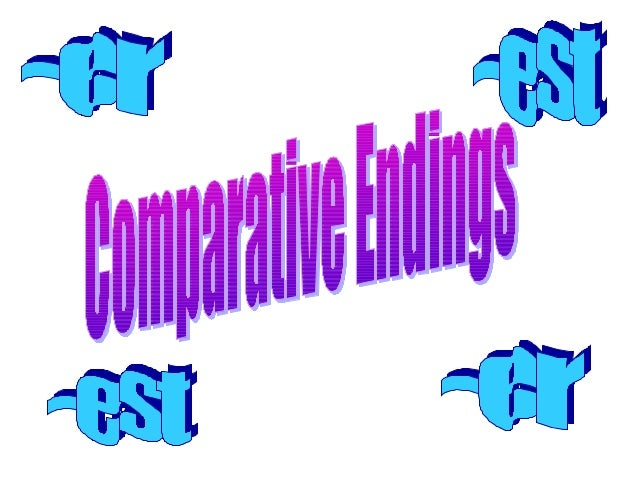 Comparative Endings • Add –er to a word to compare two people, places, things, or animals • Add –est to a word to compare ...
