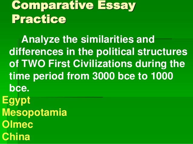 Comparative Essay Practice Analyze the similarities and differences in the political structures of TWO First Civilizations...