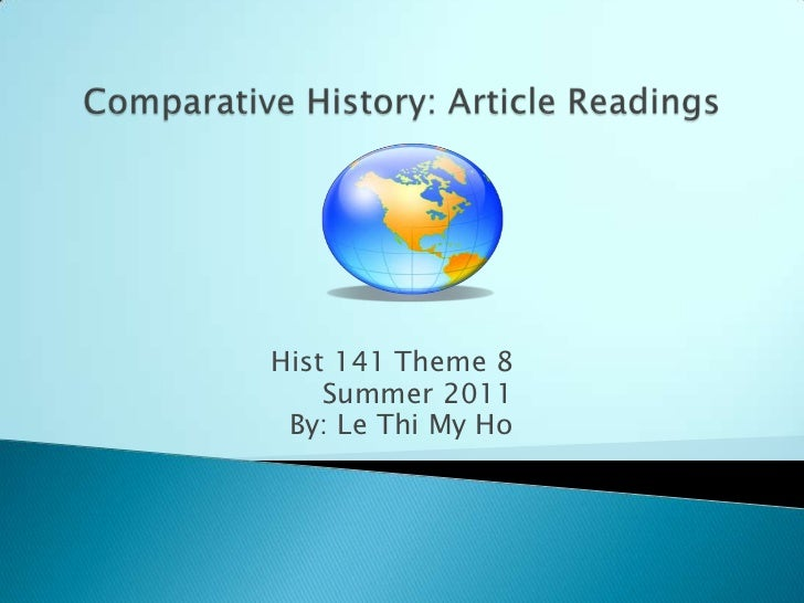 Comparative History: Article Readings<br />Hist 141 Theme 8<br />Summer 2011<br />By: Le Thi My Ho<br />