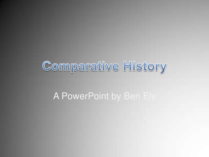 Comparative History<br />A PowerPoint by Ben Ely<br />
