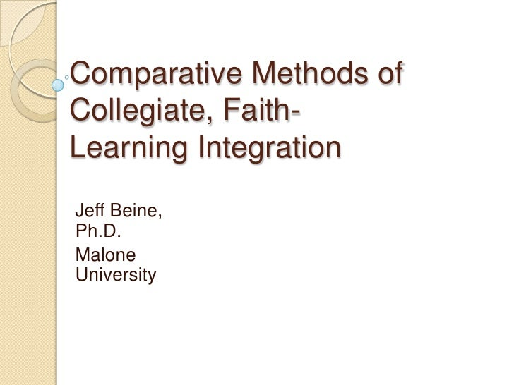 Comparative Methods ofCollegiate, Faith-Learning IntegrationJeff Beine,Ph.D.MaloneUniversity