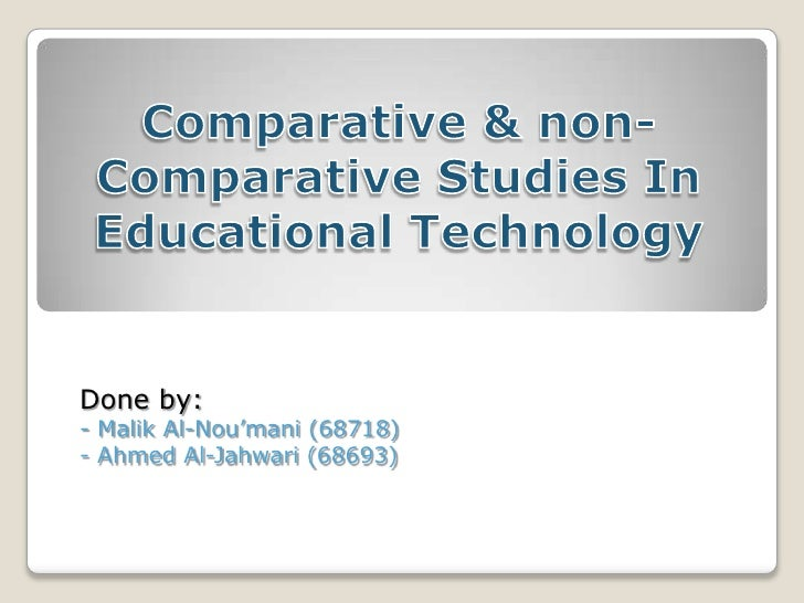Comparative & non-Comparative Studies In Educational Technology<br />Done by:<br />- Malik Al-Nou'mani (68718)<br />- Ahme...