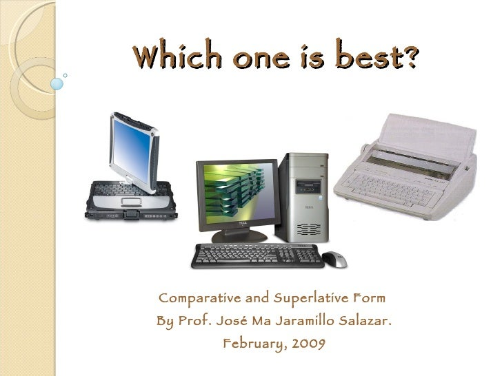 Which one is best? Comparative and Superlative Form  By Prof. José Ma Jaramillo Salazar. February, 2009