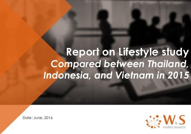 Report on Lifestyle study Compared between Thailand, Indonesia, and Vietnam in 2015 Date: June, 2016