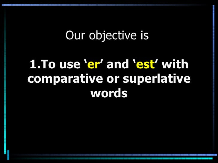 Our objective is  1.To use ' er ' and ' est ' with comparative or superlative words