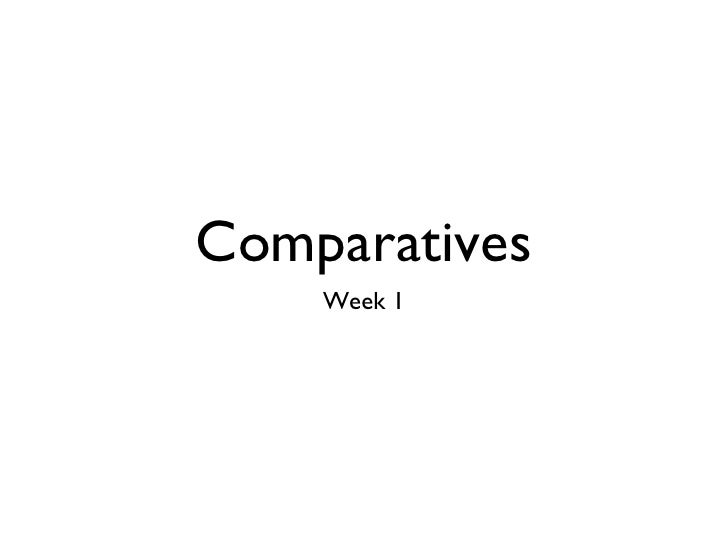 Comparatives <ul><li>Week 1 </li></ul>