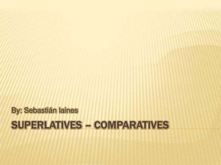 By: Sebastián lainesSUPERLATIVES – COMPARATIVES